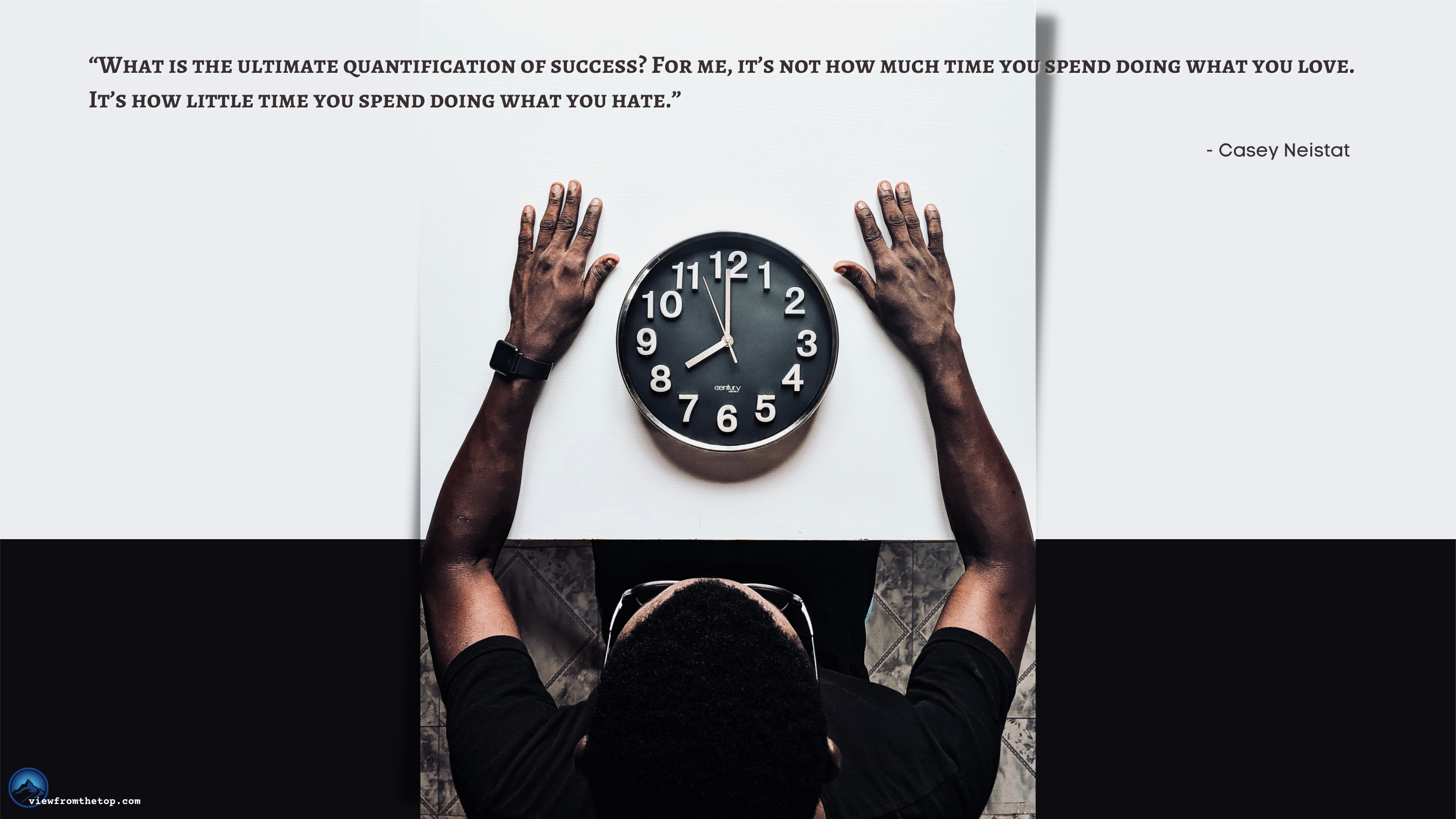 """""""What is the ultimate quantification of success For me, it's not how much time you spend doing what you love. It's how little time you spend doing what you hate."""" (1)"""