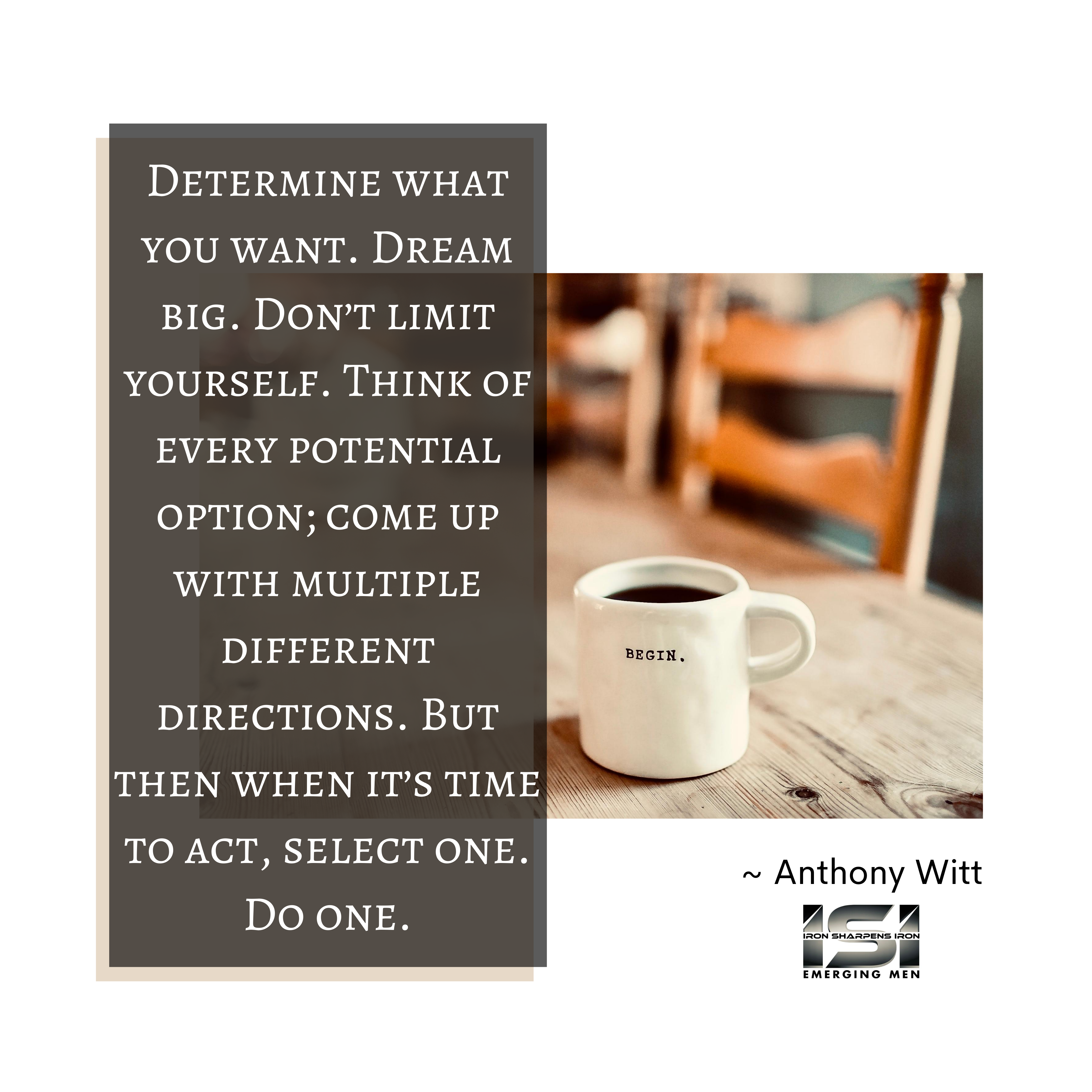 Determine what you want. Dream big. Don't limit yourself. Think of every potential option; come up with multiple different directions. But then when it's time to act, select one. Do one.