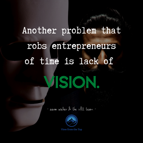 Another problem that robs entrepreneurs of time is lack of vision.
