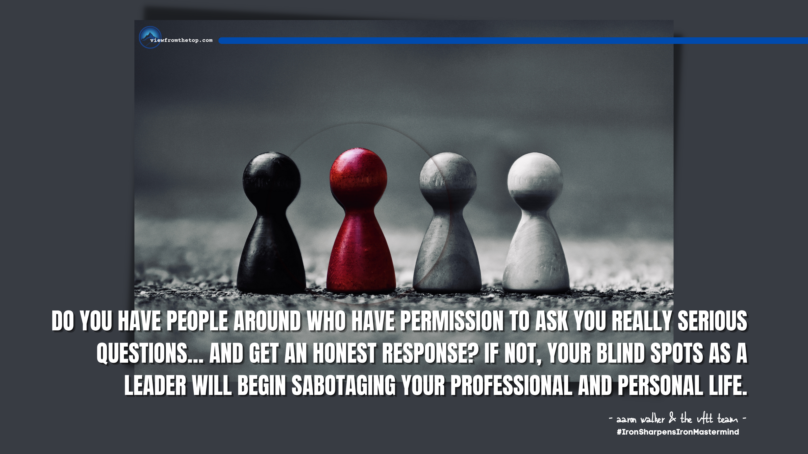 Do you have people around who have permission to ask you really serious questions… and get an honest response If not, your blind spots as a leader will begin sabotaging your professional and personal life. (1)