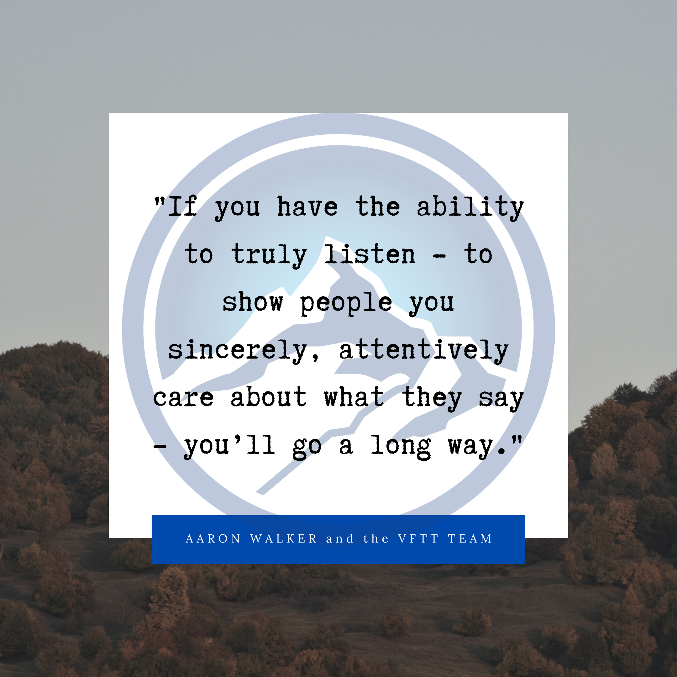 If you have the ability to truly listen - to show people you sincerely, attentively care about what they say - you'll go a long way