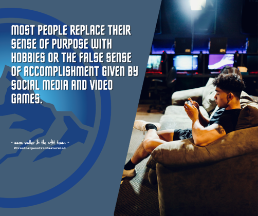 Most people replace their sense of purpose with hobbies or the false sense of accomplishment given by social media and video games. (1)