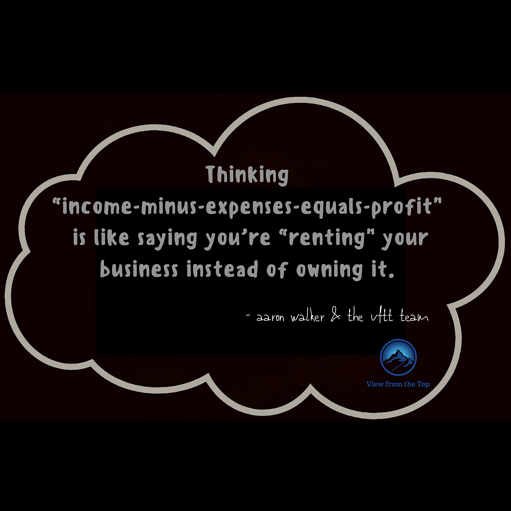 """Thinking """"income-minus-expenses-equals-profit"""" is like saying you're """"renting"""" your business instead of owning it."""