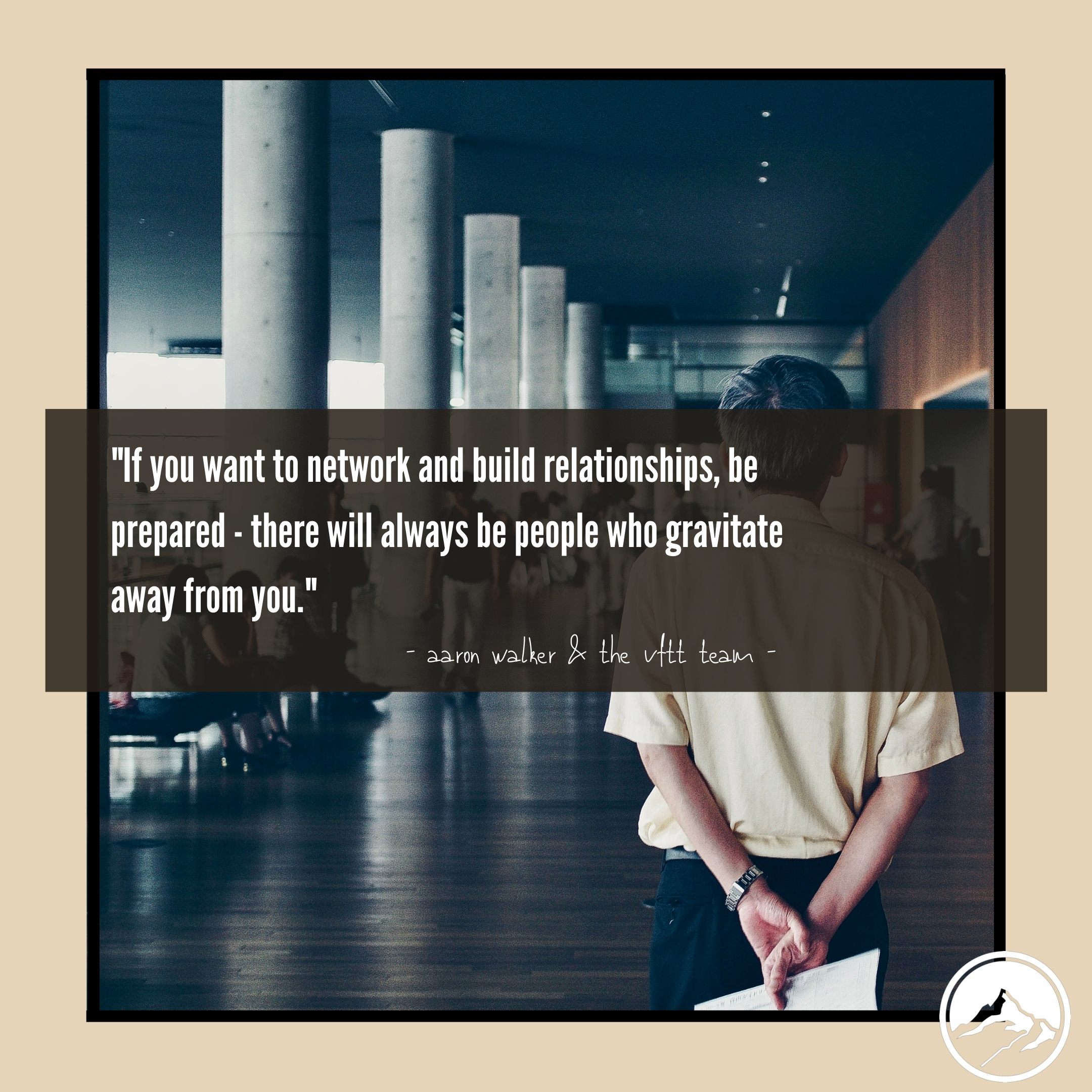 _If you want to network and build relationships, be prepared - there will always be people who gravitate away from you._