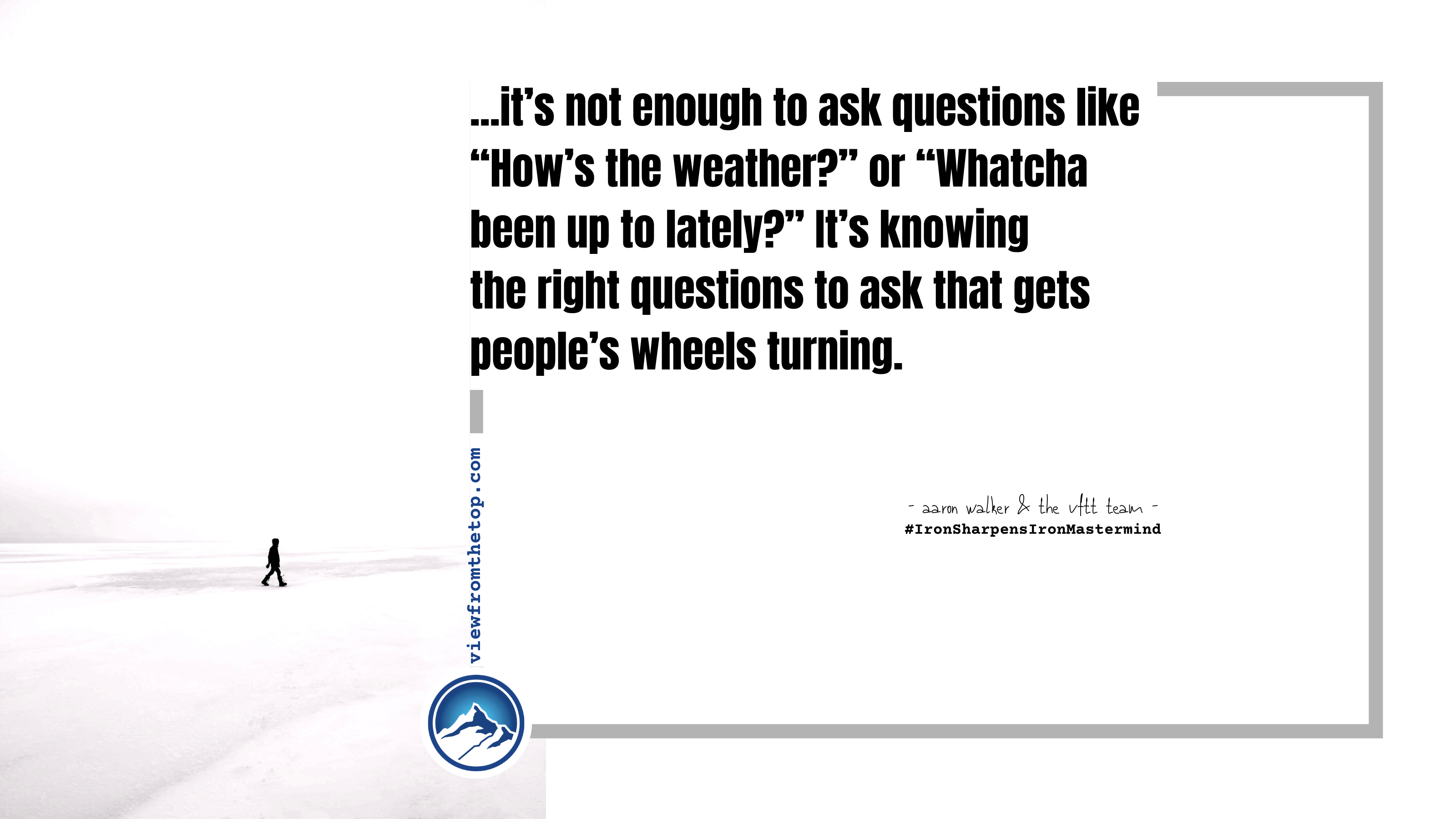 """it's not enough to ask questions like """"How's the weather_"""" or """"Whatcha been up to lately_"""" It's knowing the right questions to ask that gets people's wheels turning."""