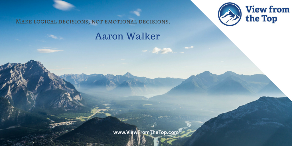 Make logical decisions, not emotional decisions Aaron Walker View from the Top