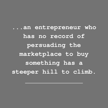 an entrepreneur who has no record of persuading the marketplace to buy something has a steeper hill to climb.