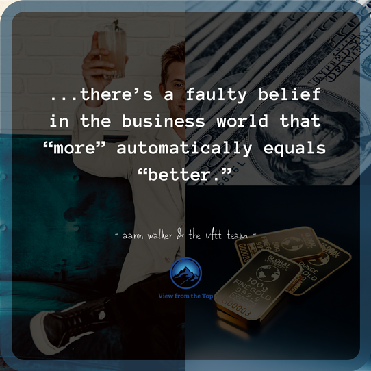 """there's a faulty belief in the business world that """"more"""" automatically equals """"better."""""""
